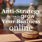 The Anti-Strategy For How To Grow Your Business Online