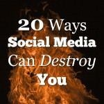 20 Ways Social Media Can Destroy You