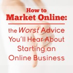 How to Market Online: The Worst Advice You'll Hear About Starting an Online Business